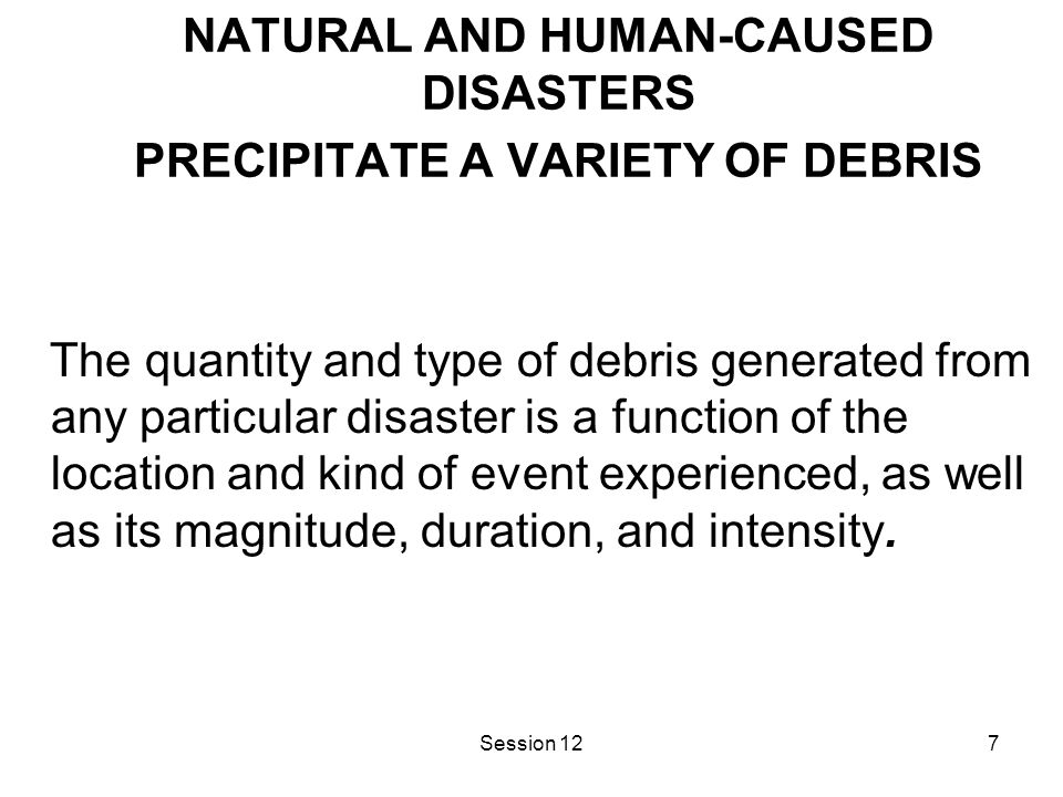 Session 127 NATURAL AND HUMAN-CAUSED DISASTERS PRECIPITATE A VARIETY OF DEBRIS The quantity and type of debris generated from any particular disaster is a function of the location and kind of event experienced, as well as its magnitude, duration, and intensity.
