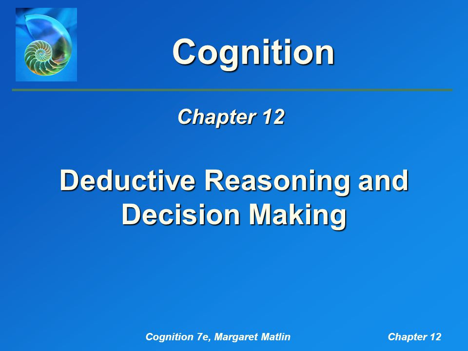 Cognition 7e, Margaret MatlinChapter 12 Cognition Deductive Reasoning and Decision Making Chapter 12