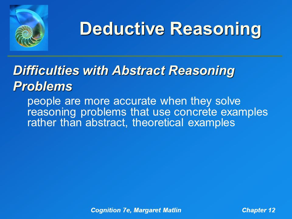 Cognition 7e, Margaret MatlinChapter 12 Deductive Reasoning Difficulties with Abstract Reasoning Problems people are more accurate when they solve reasoning problems that use concrete examples rather than abstract, theoretical examples