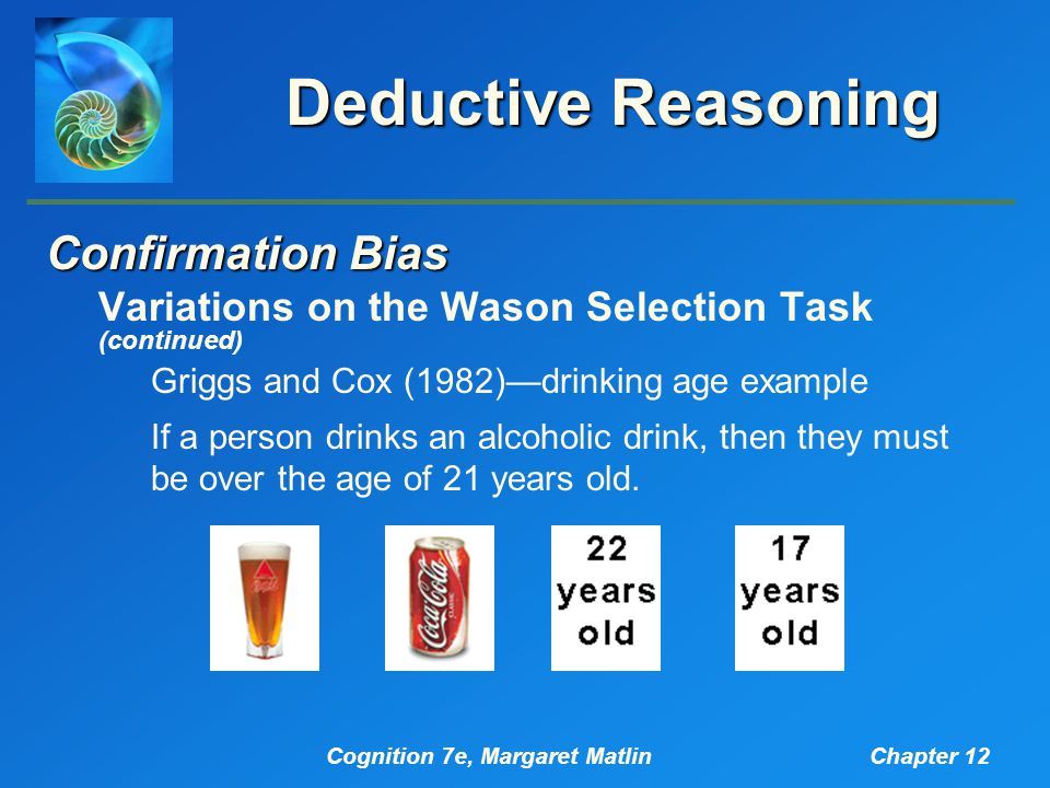 Cognition 7e, Margaret MatlinChapter 12 Deductive Reasoning Confirmation Bias Variations on the Wason Selection Task (continued) Griggs and Cox (1982)—drinking age example If a person drinks an alcoholic drink, then they must be over the age of 21 years old.