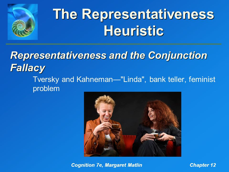Cognition 7e, Margaret MatlinChapter 12 The Representativeness Heuristic Representativeness and the Conjunction Fallacy Tversky and Kahneman— Linda , bank teller, feminist problem