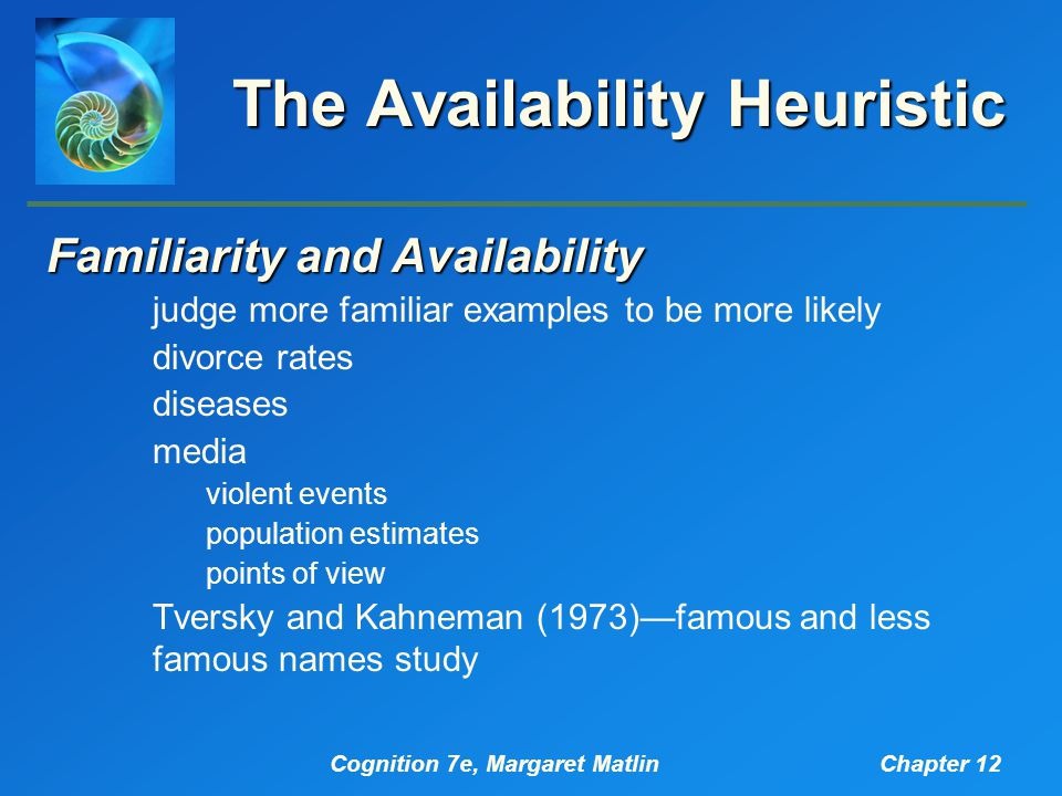 Cognition 7e, Margaret MatlinChapter 12 The Availability Heuristic Familiarity and Availability judge more familiar examples to be more likely divorce rates diseases media violent events population estimates points of view Tversky and Kahneman (1973)—famous and less famous names study