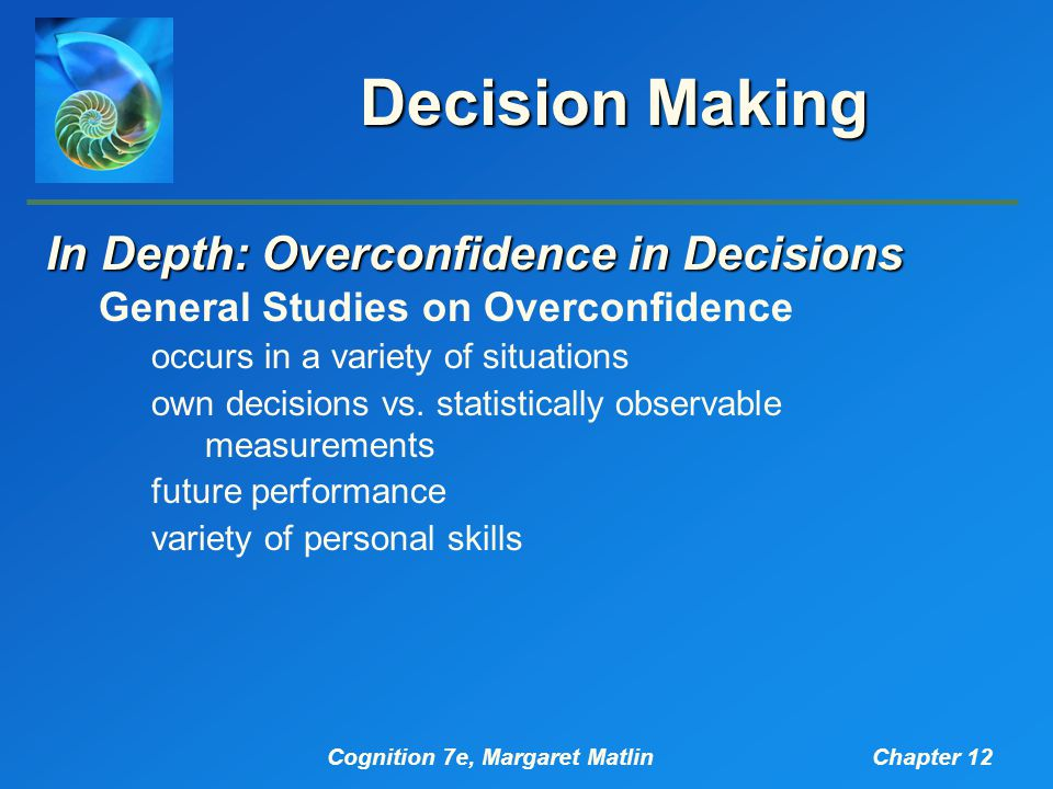 Cognition 7e, Margaret MatlinChapter 12 Decision Making In Depth: Overconfidence in Decisions General Studies on Overconfidence occurs in a variety of situations own decisions vs.