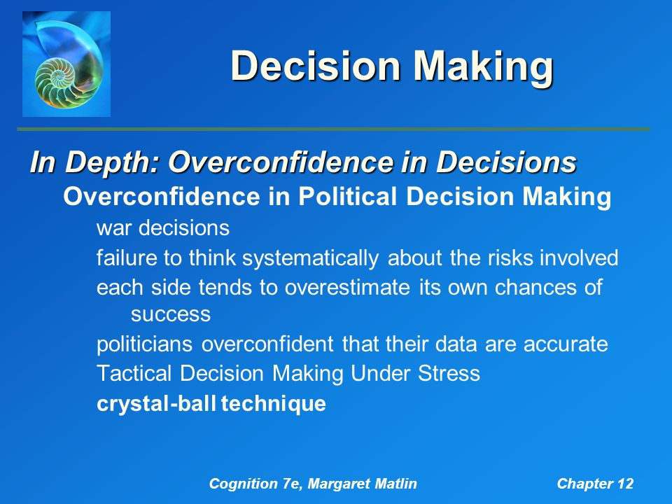 Cognition 7e, Margaret MatlinChapter 12 Decision Making In Depth: Overconfidence in Decisions Overconfidence in Political Decision Making war decisions failure to think systematically about the risks involved each side tends to overestimate its own chances of success politicians overconfident that their data are accurate Tactical Decision Making Under Stress crystal-ball technique
