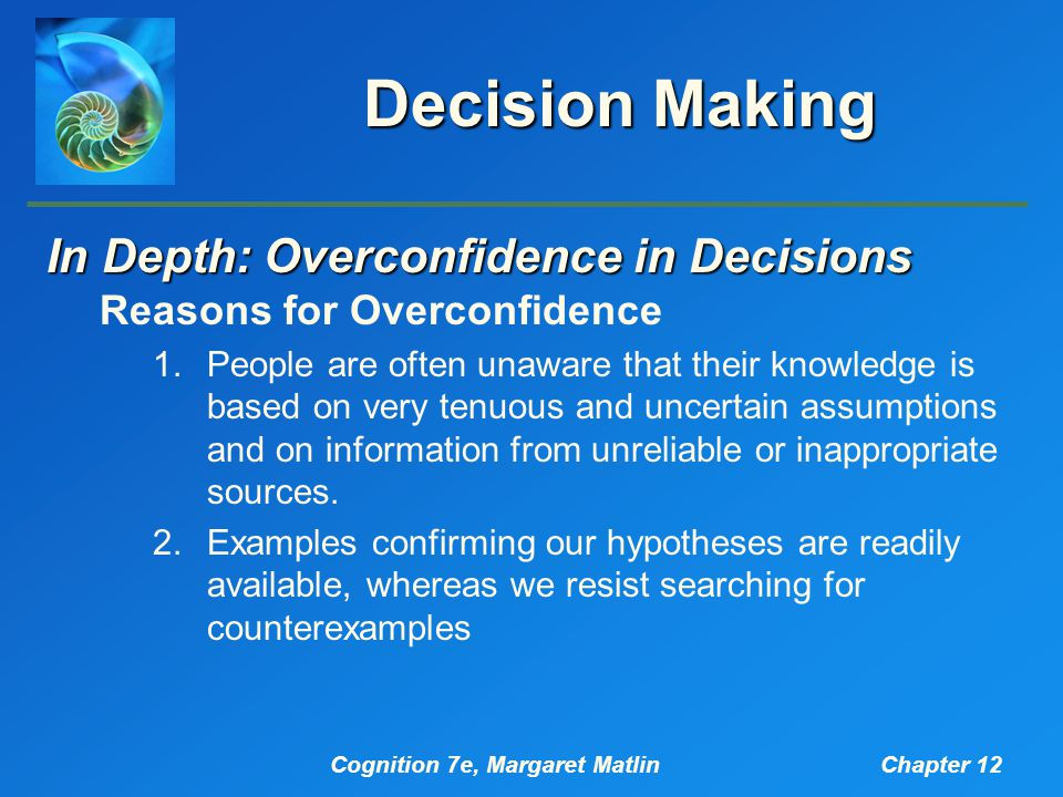 Cognition 7e, Margaret MatlinChapter 12 Decision Making In Depth: Overconfidence in Decisions Reasons for Overconfidence 1.People are often unaware that their knowledge is based on very tenuous and uncertain assumptions and on information from unreliable or inappropriate sources.