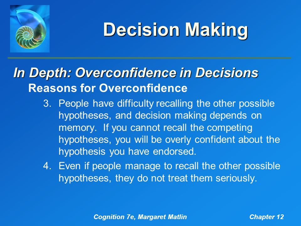 Cognition 7e, Margaret MatlinChapter 12 Decision Making In Depth: Overconfidence in Decisions Reasons for Overconfidence 3.People have difficulty recalling the other possible hypotheses, and decision making depends on memory.