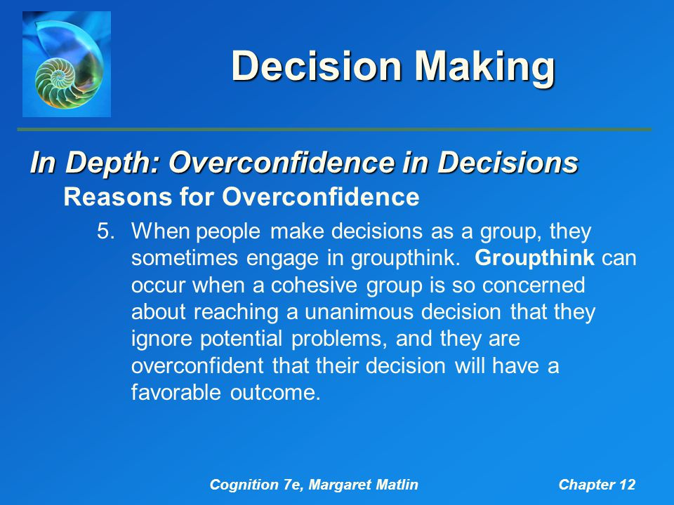 Cognition 7e, Margaret MatlinChapter 12 Decision Making In Depth: Overconfidence in Decisions Reasons for Overconfidence 5.When people make decisions as a group, they sometimes engage in groupthink.