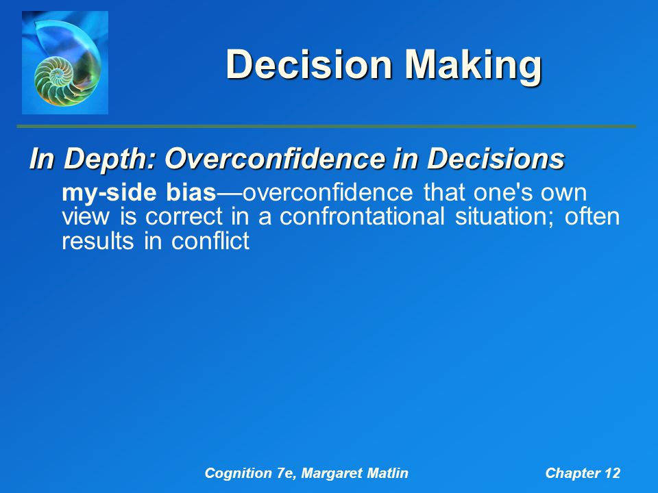 Cognition 7e, Margaret MatlinChapter 12 Decision Making In Depth: Overconfidence in Decisions my-side bias—overconfidence that one s own view is correct in a confrontational situation; often results in conflict