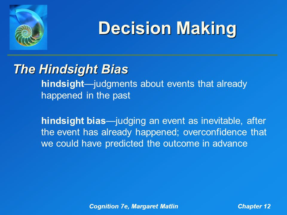 Cognition 7e, Margaret MatlinChapter 12 Decision Making The Hindsight Bias hindsight—judgments about events that already happened in the past hindsight bias—judging an event as inevitable, after the event has already happened; overconfidence that we could have predicted the outcome in advance