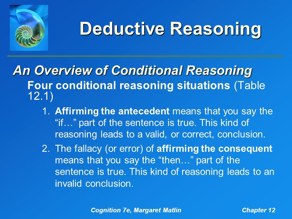 Cognition 7e, Margaret MatlinChapter 12 Deductive Reasoning An Overview of Conditional Reasoning Four conditional reasoning situations (Table 12.1) 1.Affirming the antecedent means that you say the if… part of the sentence is true.
