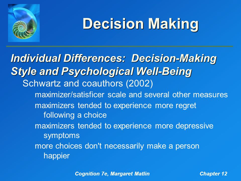 Cognition 7e, Margaret MatlinChapter 12 Decision Making Individual Differences: Decision-Making Style and Psychological Well-Being Schwartz and coauthors (2002) maximizer/satisficer scale and several other measures maximizers tended to experience more regret following a choice maximizers tended to experience more depressive symptoms more choices don t necessarily make a person happier