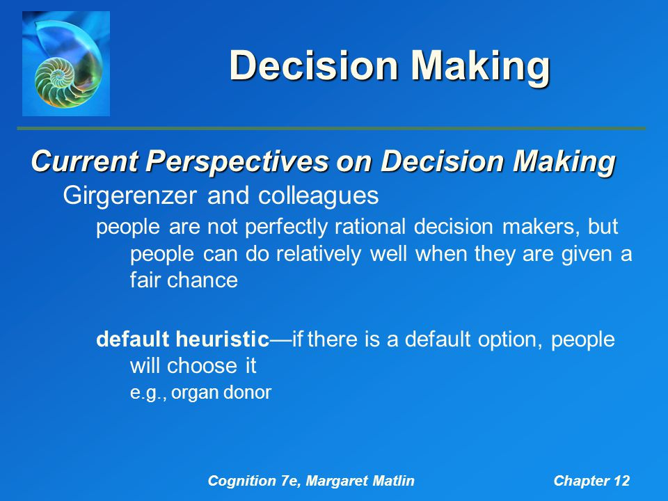 Cognition 7e, Margaret MatlinChapter 12 Decision Making Current Perspectives on Decision Making Girgerenzer and colleagues people are not perfectly rational decision makers, but people can do relatively well when they are given a fair chance default heuristic—if there is a default option, people will choose it e.g., organ donor