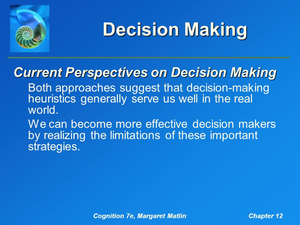 Cognition 7e, Margaret MatlinChapter 12 Decision Making Current Perspectives on Decision Making Both approaches suggest that decision-making heuristics generally serve us well in the real world.