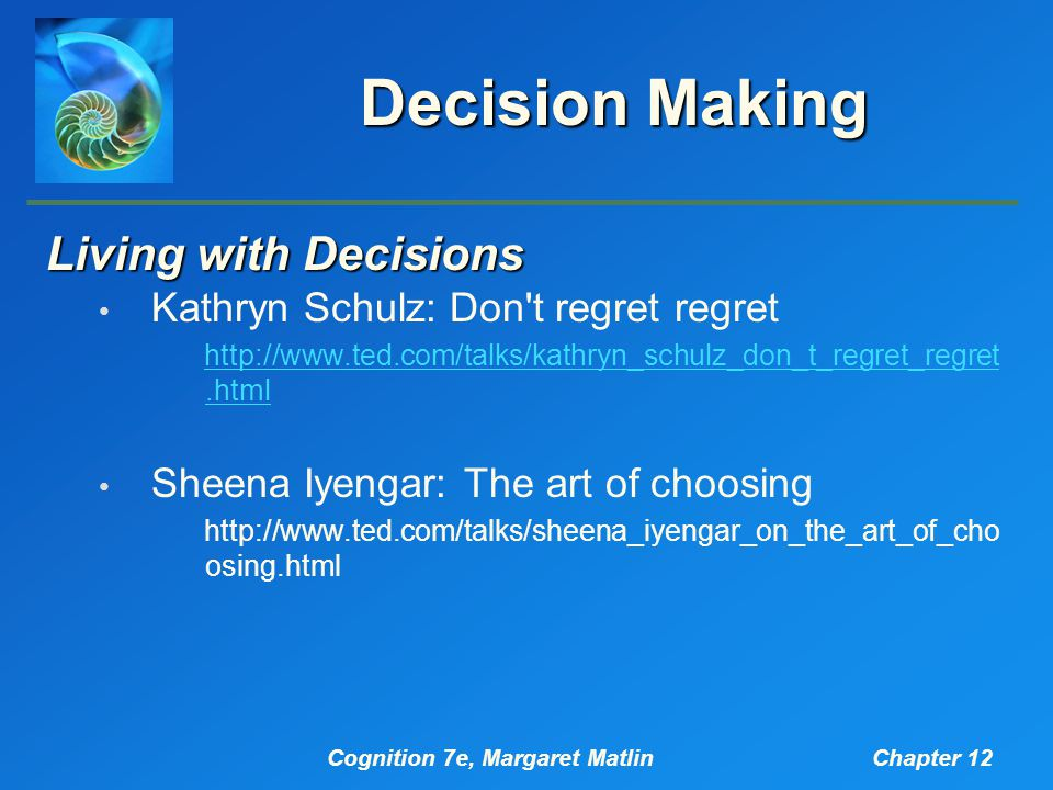 Cognition 7e, Margaret MatlinChapter 12 Decision Making Living with Decisions Kathryn Schulz: Don t regret regret http://www.ted.com/talks/kathryn_schulz_don_t_regret_regret.html Sheena Iyengar: The art of choosing http://www.ted.com/talks/sheena_iyengar_on_the_art_of_cho osing.html