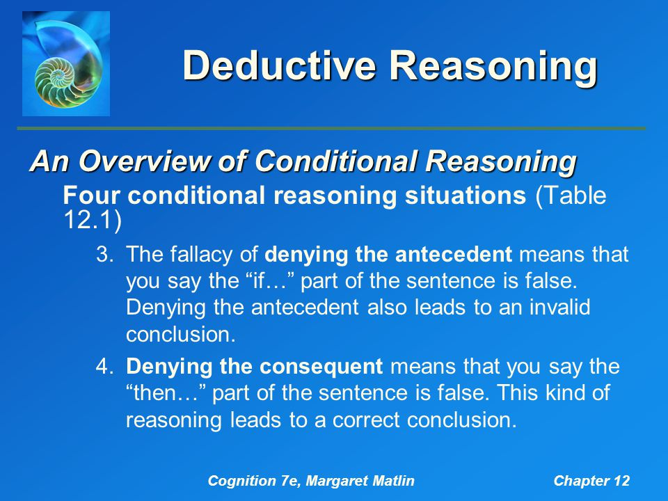 Cognition 7e, Margaret MatlinChapter 12 Deductive Reasoning An Overview of Conditional Reasoning Four conditional reasoning situations (Table 12.1) 3.The fallacy of denying the antecedent means that you say the if… part of the sentence is false.