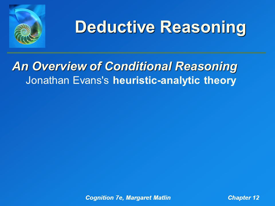 Cognition 7e, Margaret MatlinChapter 12 Deductive Reasoning An Overview of Conditional Reasoning Jonathan Evans s heuristic-analytic theory