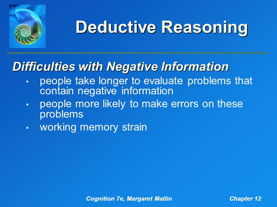 Cognition 7e, Margaret MatlinChapter 12 Deductive Reasoning Difficulties with Negative Information people take longer to evaluate problems that contain negative information people more likely to make errors on these problems working memory strain