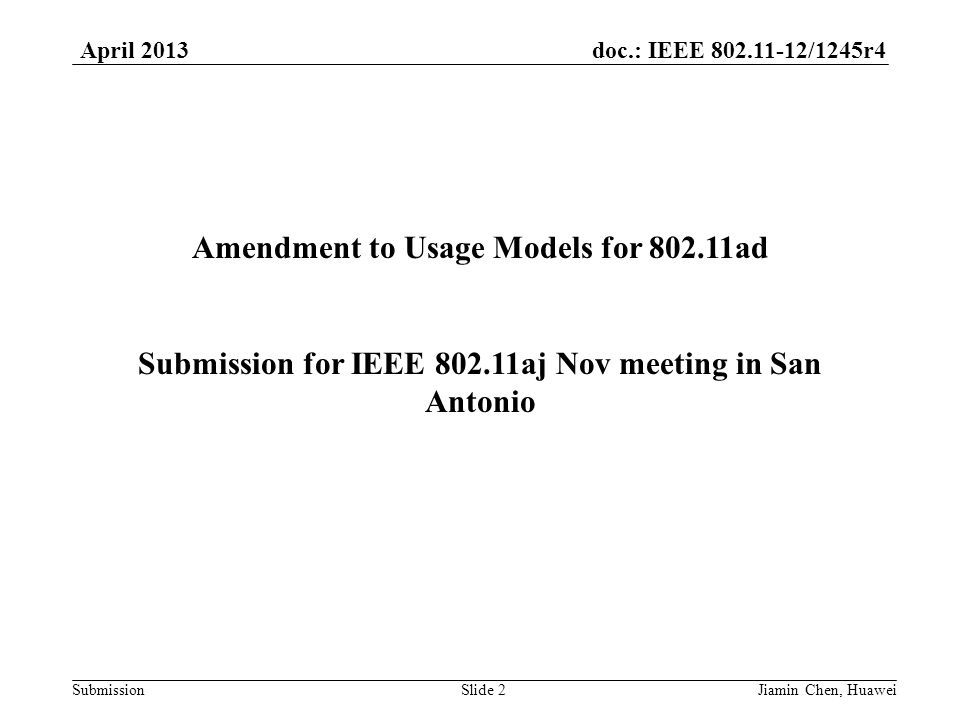 doc.: IEEE 802.11-12/1245r4 Submission April 2013 Jiamin Chen, HuaweiSlide 2 Amendment to Usage Models for 802.11ad Submission for IEEE 802.11aj Nov meeting in San Antonio