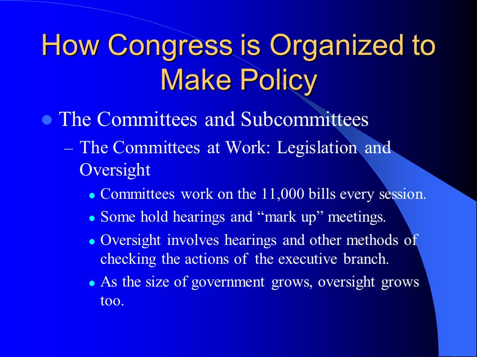 How Congress is Organized to Make Policy The Committees and Subcommittees – The Committees at Work: Legislation and Oversight Committees work on the 1
