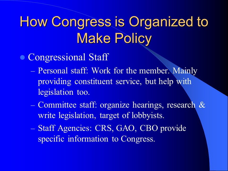 How Congress is Organized to Make Policy Congressional Staff – Personal staff: Work for the member. Mainly providing constituent service, but help wit