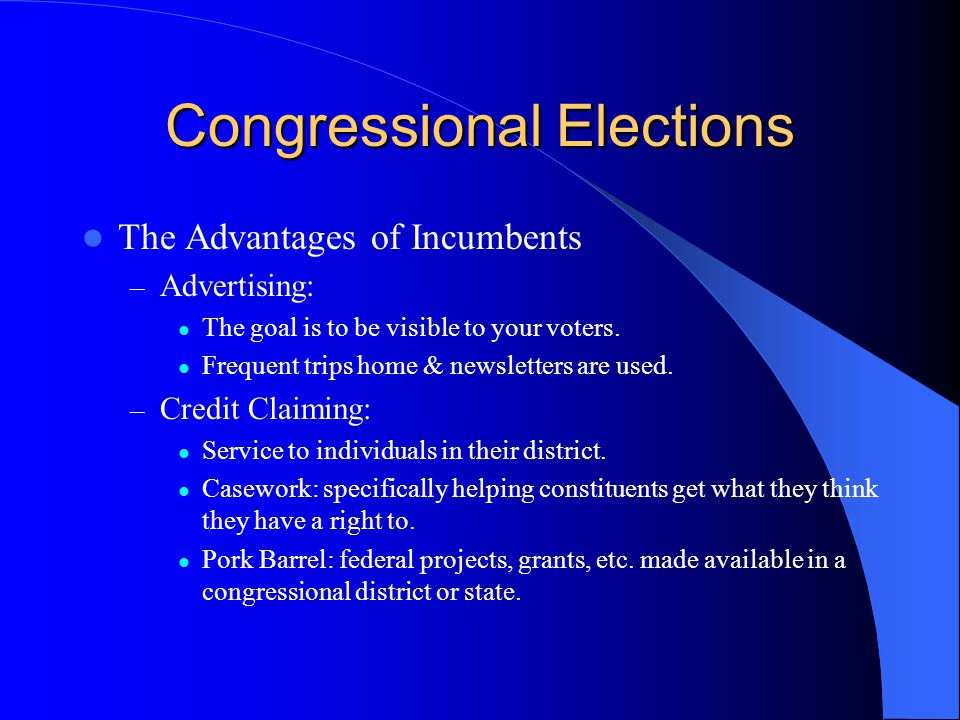 Congressional Elections The Advantages of Incumbents – Advertising: The goal is to be visible to your voters. Frequent trips home & newsletters are us