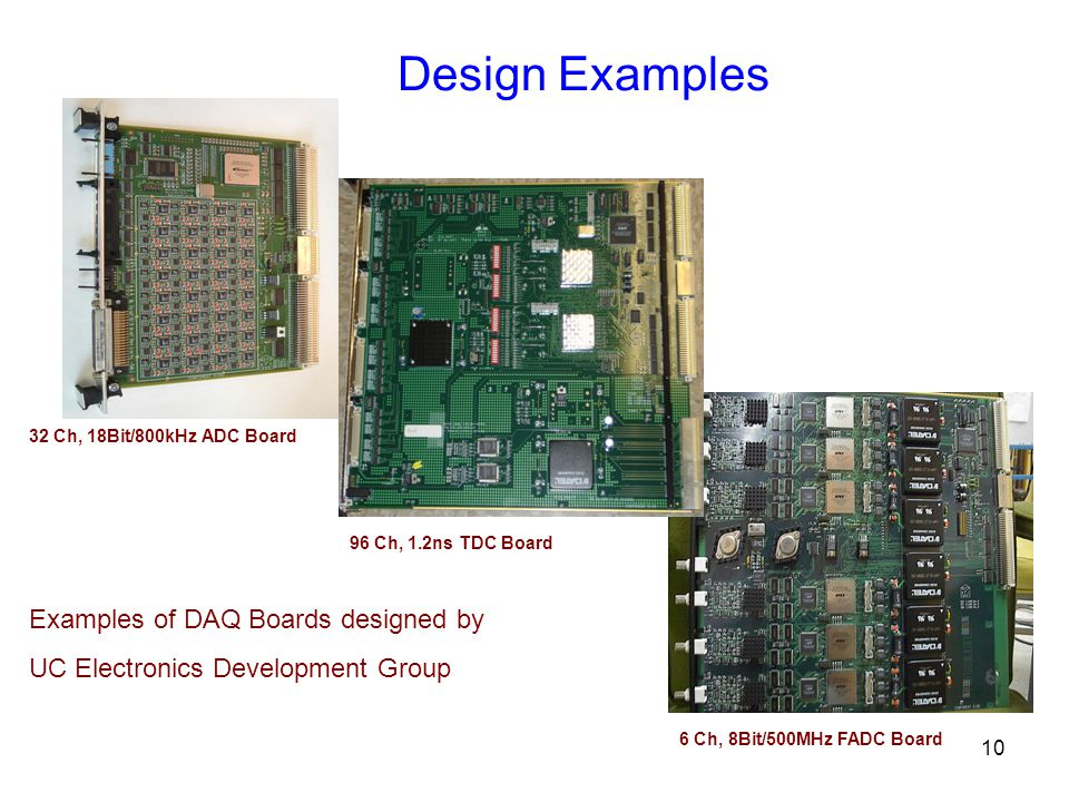 10 Design Examples Examples of DAQ Boards designed by UC Electronics Development Group 32 Ch, 18Bit/800kHz ADC Board 96 Ch, 1.2ns TDC Board 6 Ch, 8Bit/500MHz FADC Board