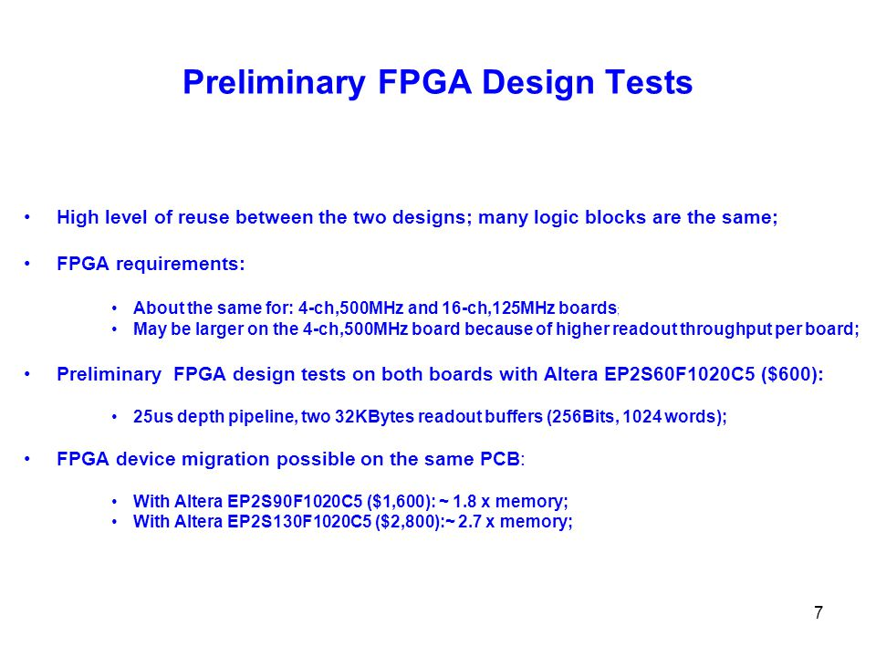 7 Preliminary FPGA Design Tests High level of reuse between the two designs; many logic blocks are the same; FPGA requirements: About the same for: 4-ch,500MHz and 16-ch,125MHz boards ; May be larger on the 4-ch,500MHz board because of higher readout throughput per board; Preliminary FPGA design tests on both boards with Altera EP2S60F1020C5 ($600): 25us depth pipeline, two 32KBytes readout buffers (256Bits, 1024 words); FPGA device migration possible on the same PCB: With Altera EP2S90F1020C5 ($1,600): ~ 1.8 x memory; With Altera EP2S130F1020C5 ($2,800):~ 2.7 x memory;