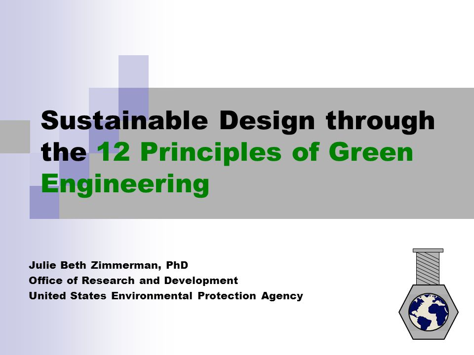 Sustainable Design through the 12 Principles of Green Engineering Julie Beth Zimmerman, PhD Office of Research and Development United States Environme