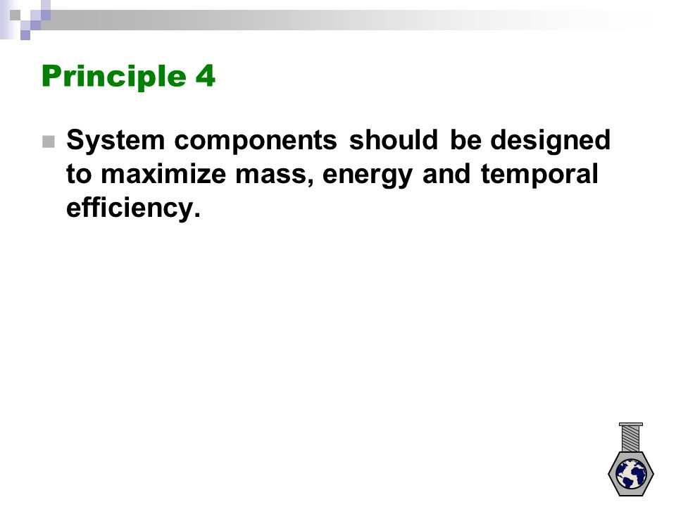 Principle 4 System components should be designed to maximize mass, energy and temporal efficiency.