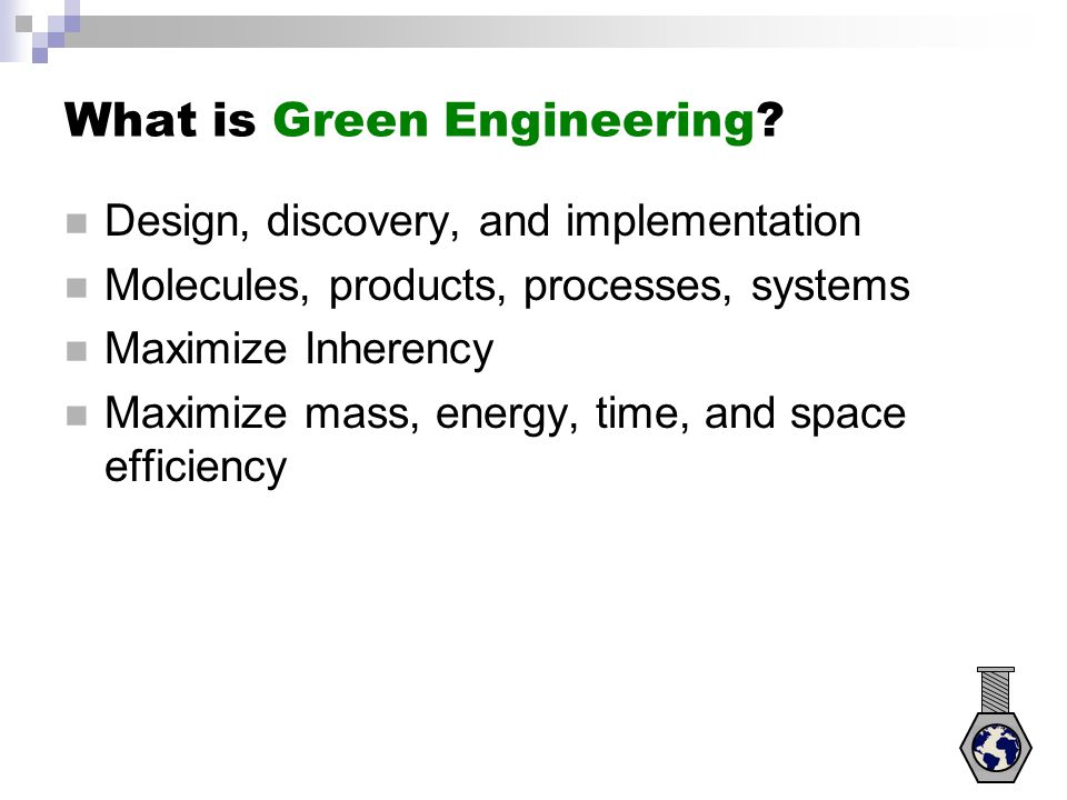 What is Green Engineering? Design, discovery, and implementation Molecules, products, processes, systems Maximize Inherency Maximize mass, energy, tim