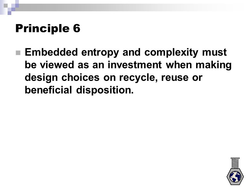 Principle 6 Embedded entropy and complexity must be viewed as an investment when making design choices on recycle, reuse or beneficial disposition.