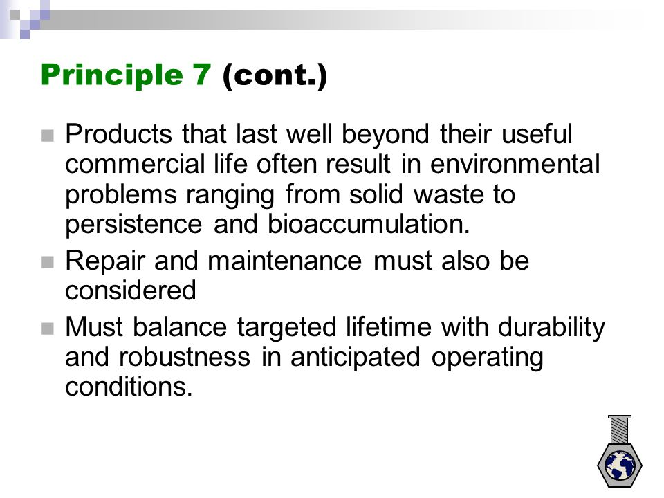 Principle 7 (cont.) Products that last well beyond their useful commercial life often result in environmental problems ranging from solid waste to per