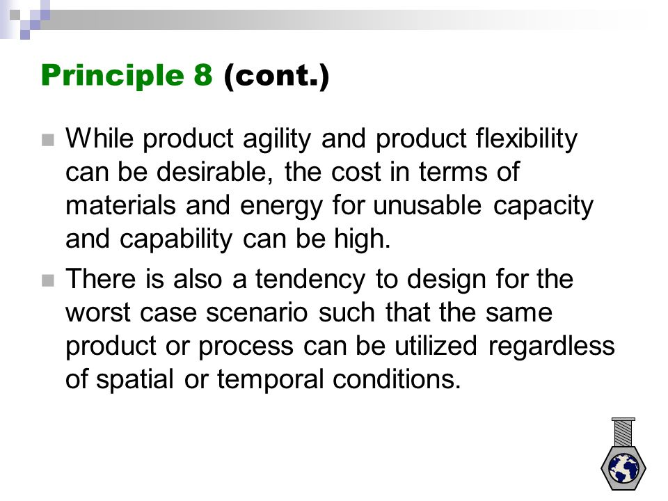 Principle 8 (cont.) While product agility and product flexibility can be desirable, the cost in terms of materials and energy for unusable capacity an