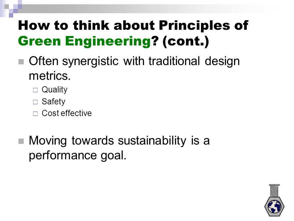 How to think about Principles of Green Engineering? (cont.) Often synergistic with traditional design metrics.  Quality  Safety  Cost effective Mov