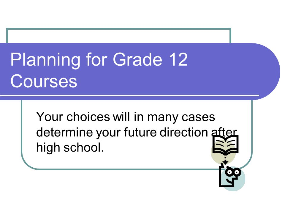 Planning for Grade 12 Courses Your choices will in many cases determine your future direction after high school.