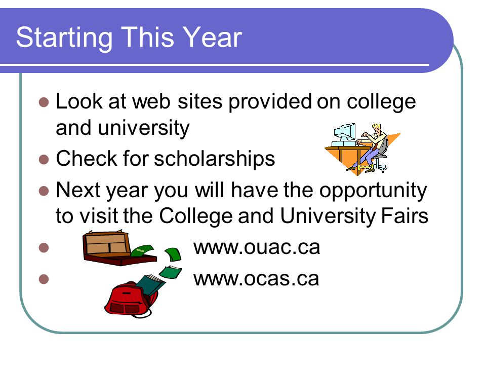 Starting This Year Look at web sites provided on college and university Check for scholarships Next year you will have the opportunity to visit the College and University Fairs