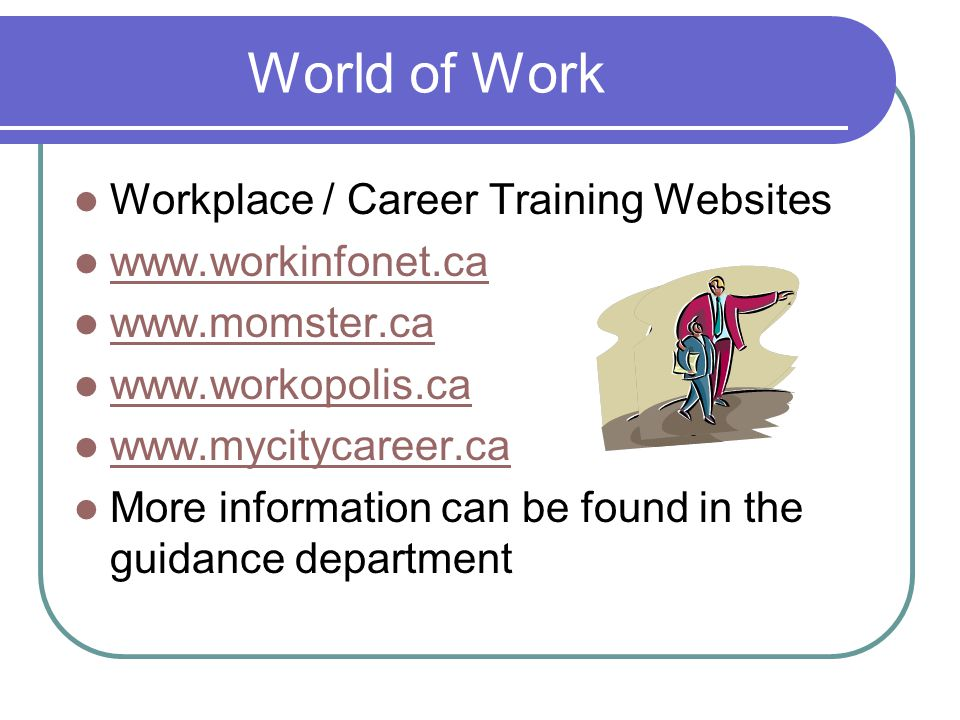 World of Work Workplace / Career Training Websites www.workinfonet.ca www.momster.ca www.workopolis.ca www.mycitycareer.ca More information can be found in the guidance department