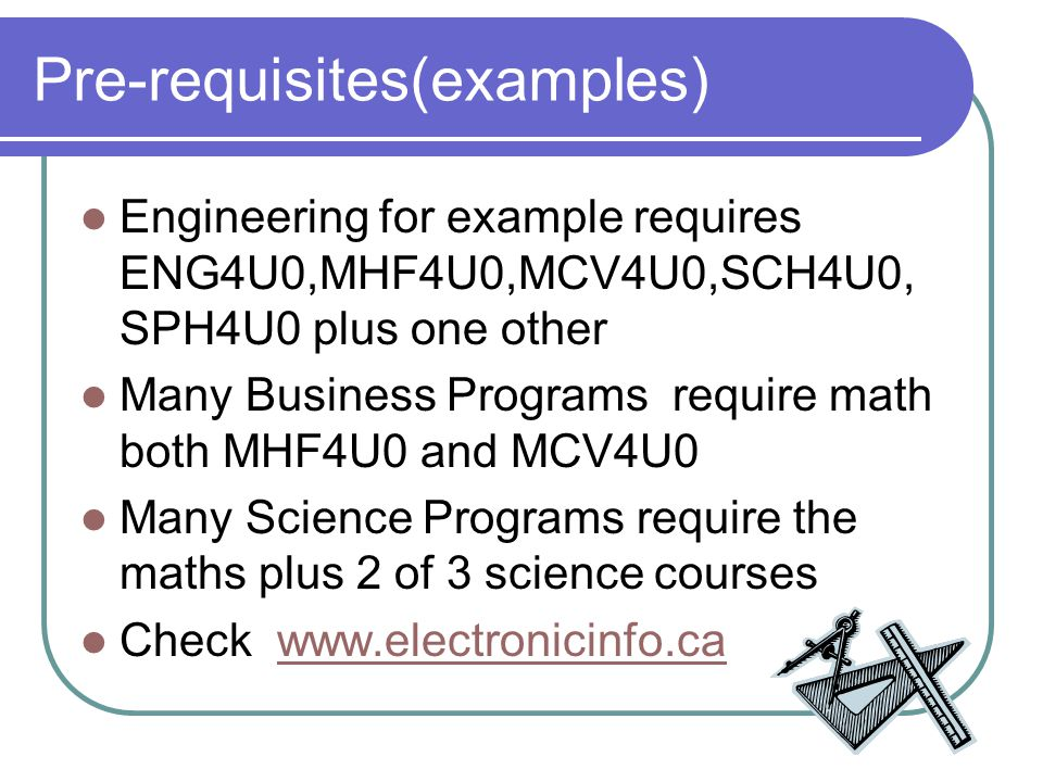 Pre-requisites(examples) Engineering for example requires ENG4U0,MHF4U0,MCV4U0,SCH4U0, SPH4U0 plus one other Many Business Programs require math both MHF4U0 and MCV4U0 Many Science Programs require the maths plus 2 of 3 science courses Check www.electronicinfo.cawww.electronicinfo.ca