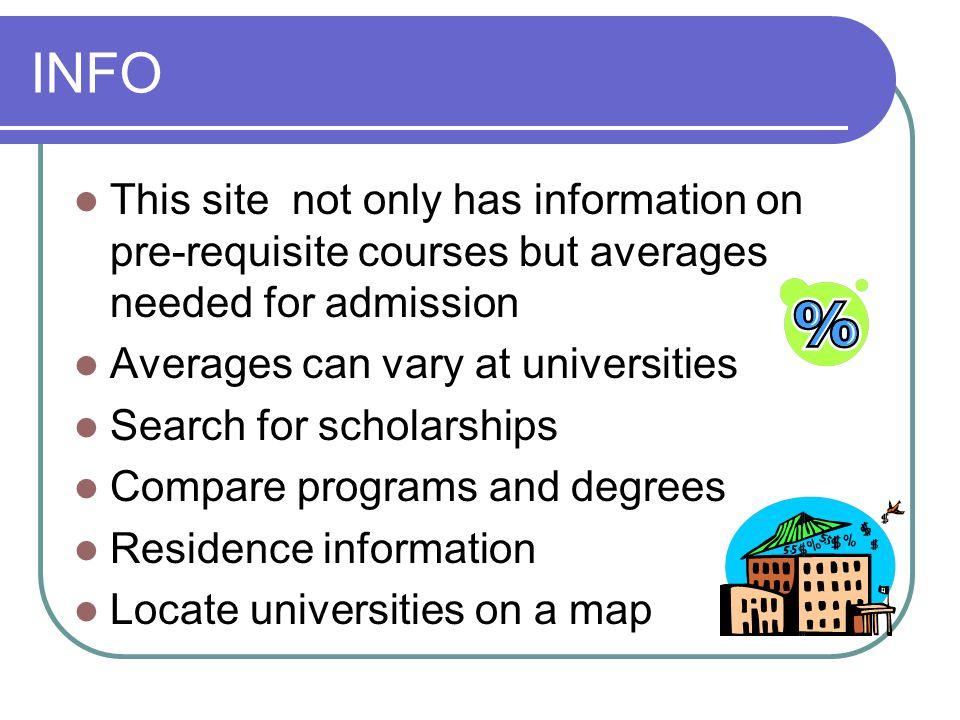 INFO This site not only has information on pre-requisite courses but averages needed for admission Averages can vary at universities Search for scholarships Compare programs and degrees Residence information Locate universities on a map