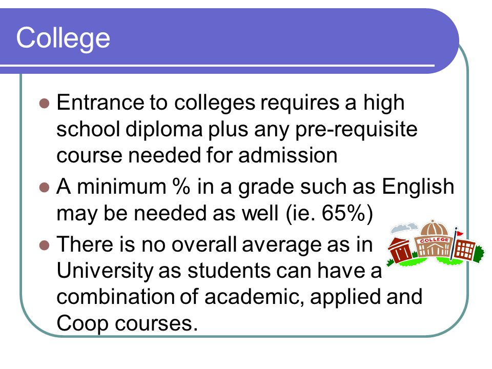 College Entrance to colleges requires a high school diploma plus any pre-requisite course needed for admission A minimum % in a grade such as English may be needed as well (ie.