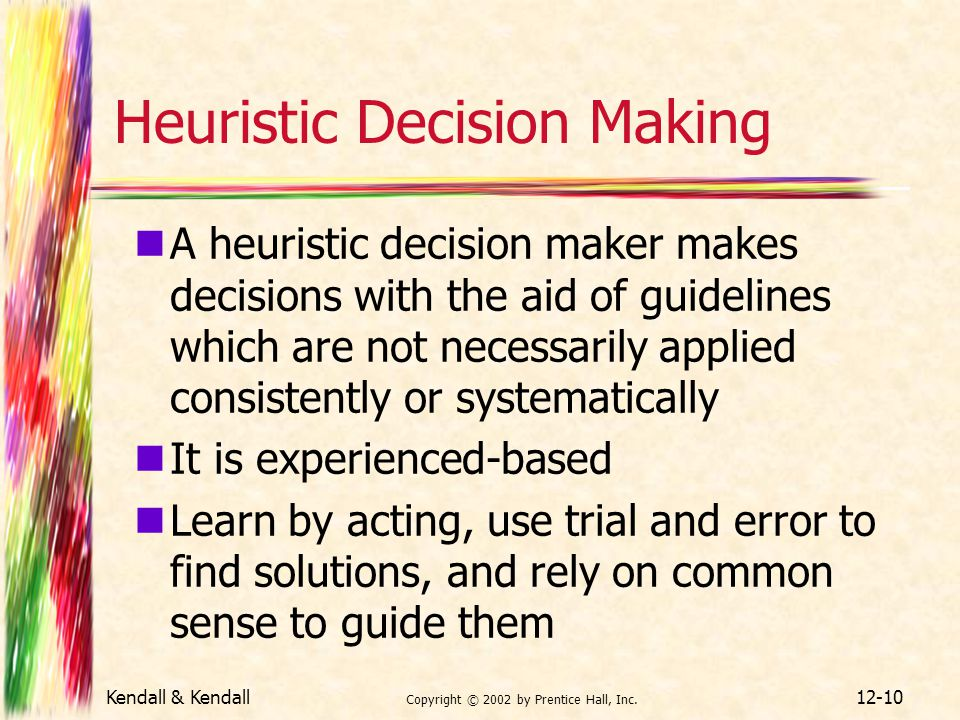 Kendall & Kendall Copyright © 2002 by Prentice Hall, Inc. 12-10 Heuristic Decision Making A heuristic decision maker makes decisions with the aid of g