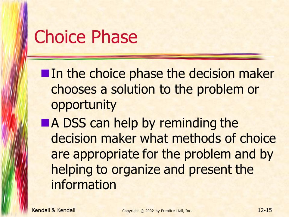 Kendall & Kendall Copyright © 2002 by Prentice Hall, Inc. 12-15 Choice Phase In the choice phase the decision maker chooses a solution to the problem