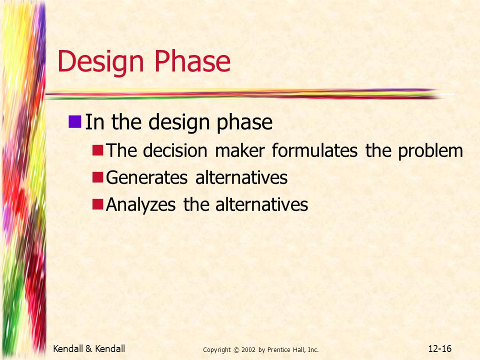 Kendall & Kendall Copyright © 2002 by Prentice Hall, Inc. 12-16 Design Phase In the design phase The decision maker formulates the problem Generates a