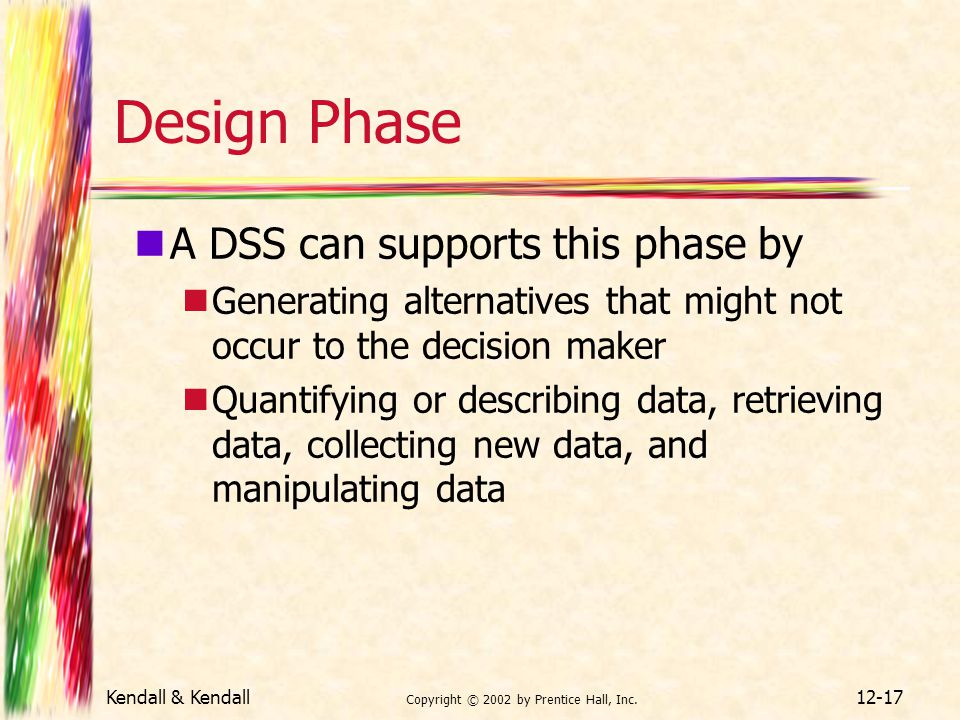 Kendall & Kendall Copyright © 2002 by Prentice Hall, Inc. 12-17 Design Phase A DSS can supports this phase by Generating alternatives that might not o