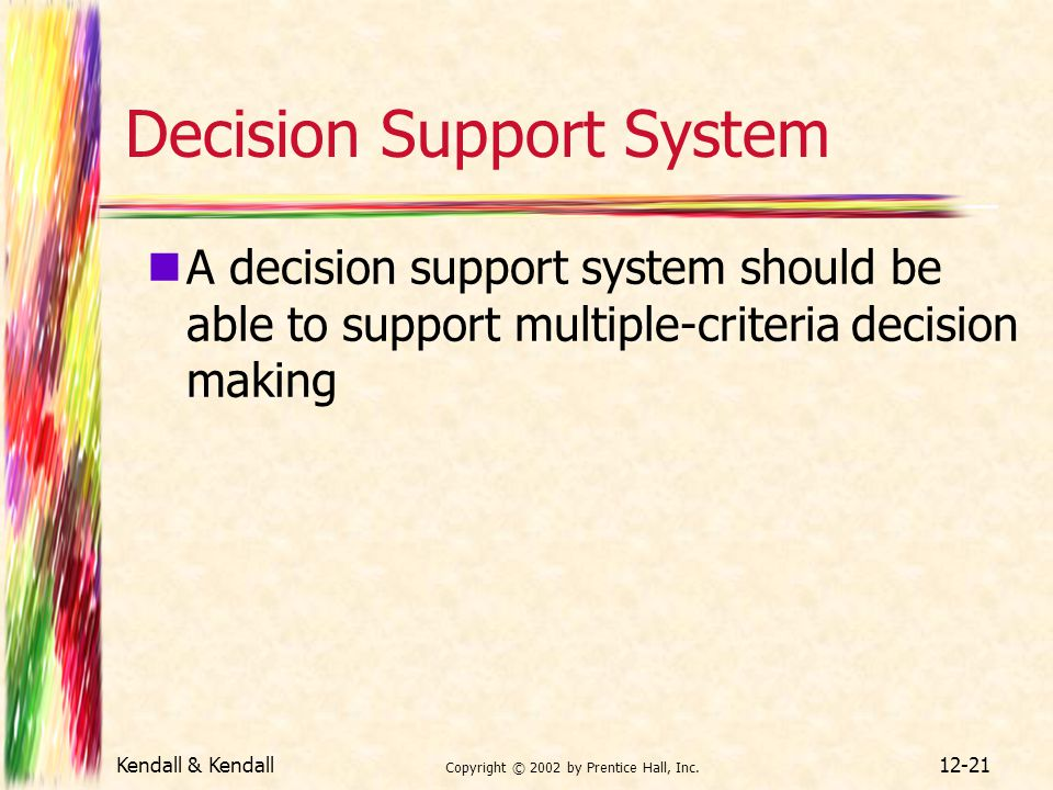 Kendall & Kendall Copyright © 2002 by Prentice Hall, Inc. 12-21 Decision Support System A decision support system should be able to support multiple-c