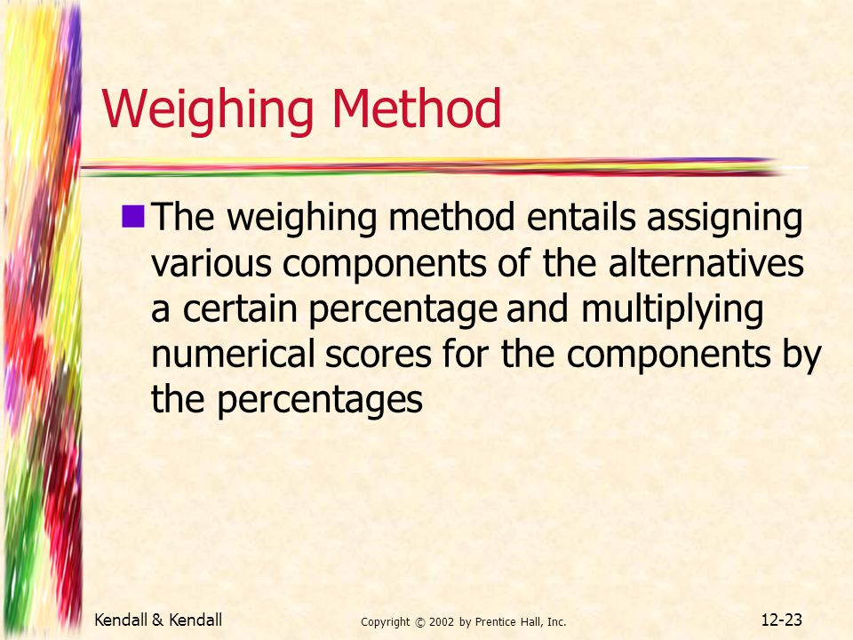 Kendall & Kendall Copyright © 2002 by Prentice Hall, Inc. 12-23 Weighing Method The weighing method entails assigning various components of the altern