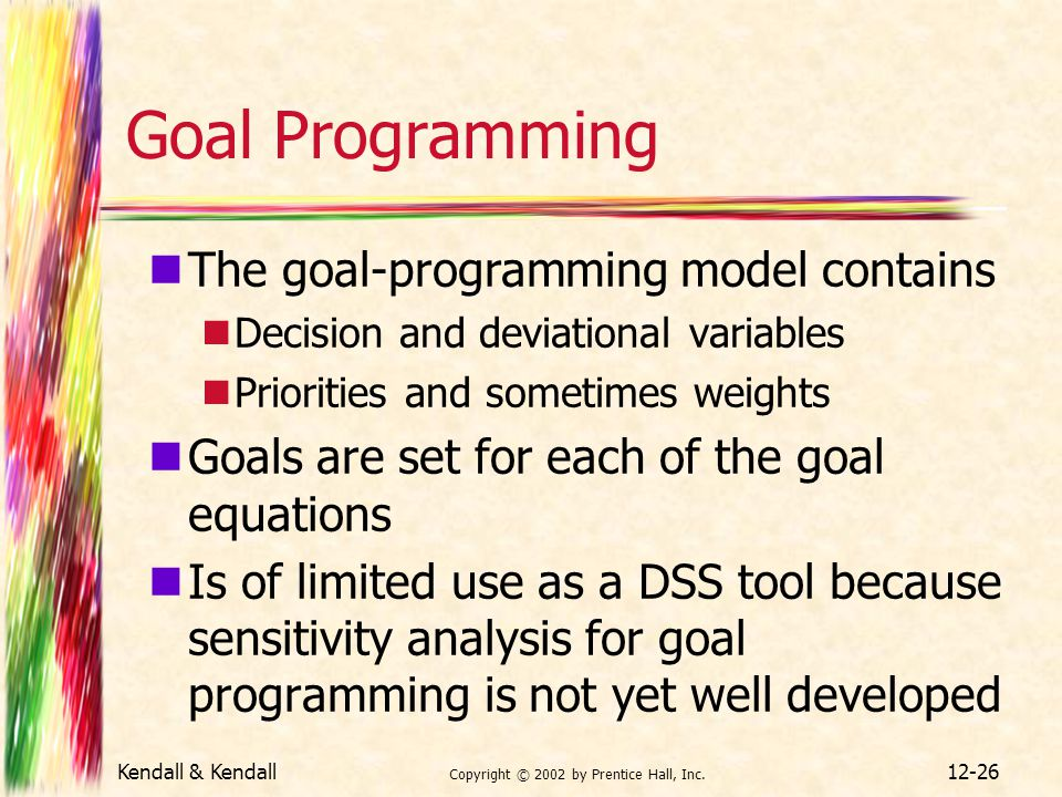 Kendall & Kendall Copyright © 2002 by Prentice Hall, Inc. 12-26 Goal Programming The goal-programming model contains Decision and deviational variable