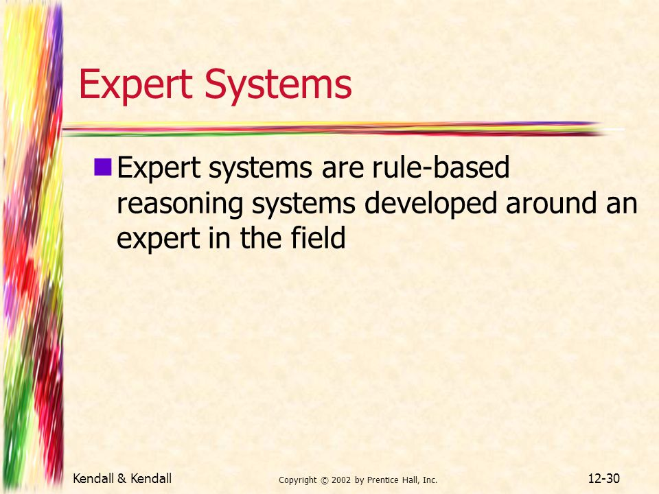 Kendall & Kendall Copyright © 2002 by Prentice Hall, Inc. 12-30 Expert Systems Expert systems are rule-based reasoning systems developed around an exp