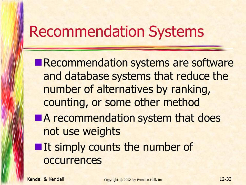 Kendall & Kendall Copyright © 2002 by Prentice Hall, Inc. 12-32 Recommendation Systems Recommendation systems are software and database systems that r