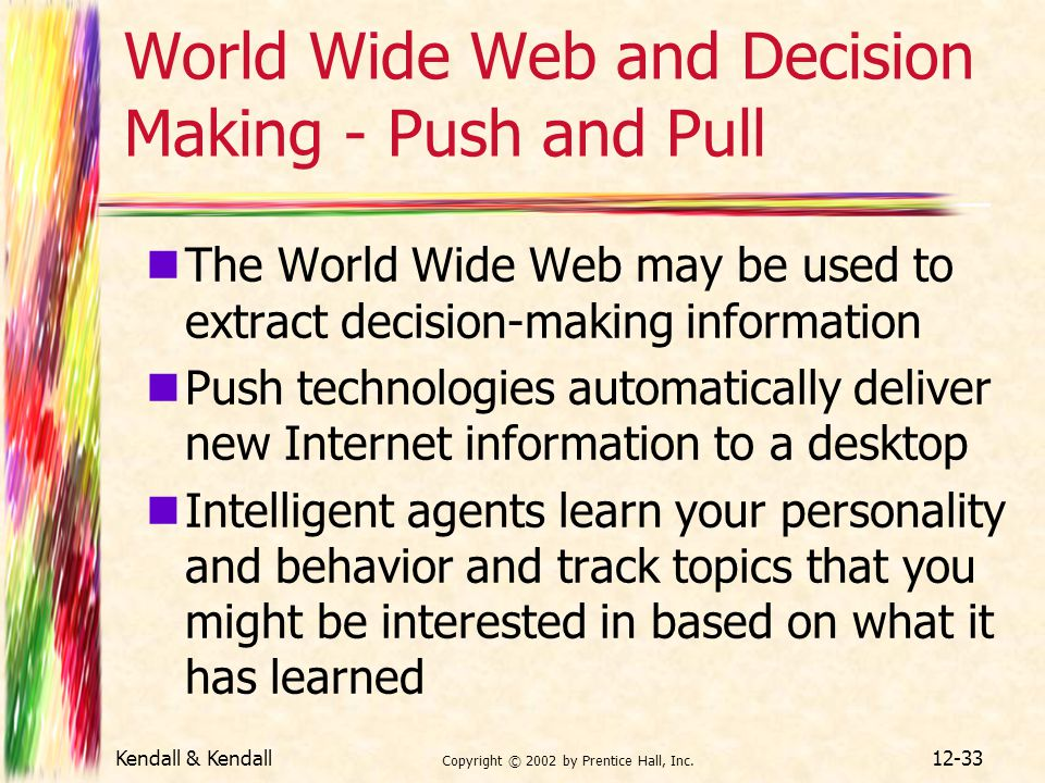 Kendall & Kendall Copyright © 2002 by Prentice Hall, Inc. 12-33 World Wide Web and Decision Making - Push and Pull The World Wide Web may be used to e